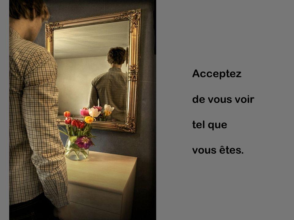 Acceptez de vous voir tel que vous êtes.