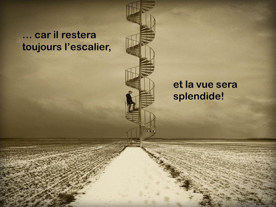 … car il restera toujours lescalier, et la vue sera splendide!