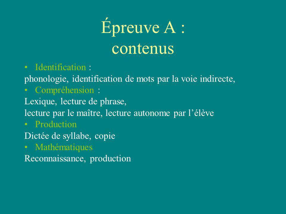 Épreuve A : contenus Identification : phonologie, identification de mots par la voie indirecte, Compréhension : Lexique, lecture de phrase, lecture pa