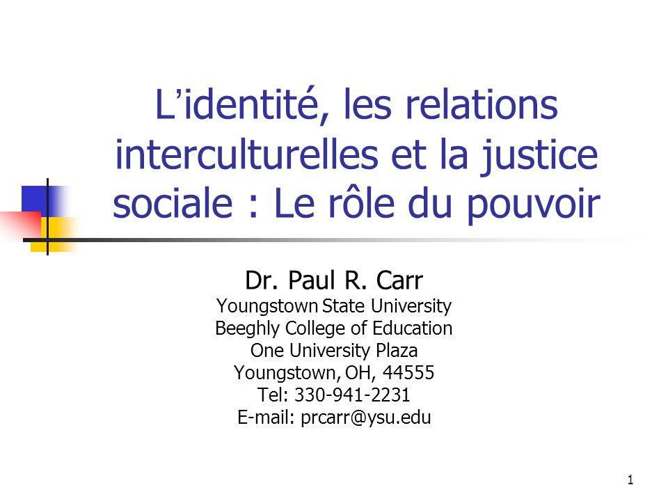 1 L identité, les relations interculturelles et la justice sociale : Le rôle du pouvoir Dr. Paul R. Carr Youngstown State University Beeghly College o