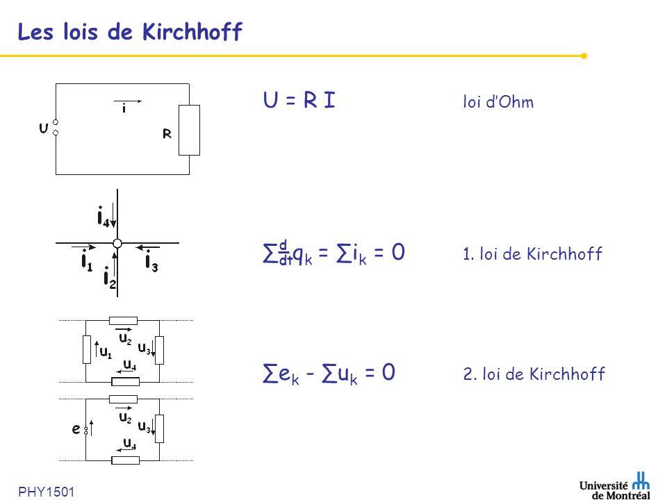 PHY1501 Les lois de Kirchhoff U = R I loi dOhm q k = i k = 0 1. loi de Kirchhoff e k - u k = 0 2. loi de Kirchhoff d dt