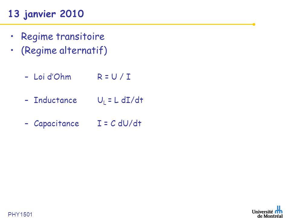 13 janvier 2010 Regime transitoire (Regime alternatif) –Loi dOhmR = U / I –InductanceU L = L dI/dt –CapacitanceI = C dU/dt PHY1501