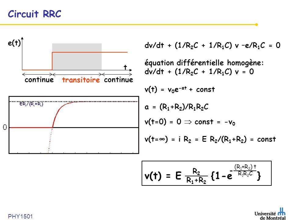 PHY1501 Circuit RRC e(t) t continue transitoire continue dv/dt + (1/R 2 C + 1/R 1 C) v –e/R 1 C = 0 équation différentielle homogène: dv/dt + (1/R 2 C