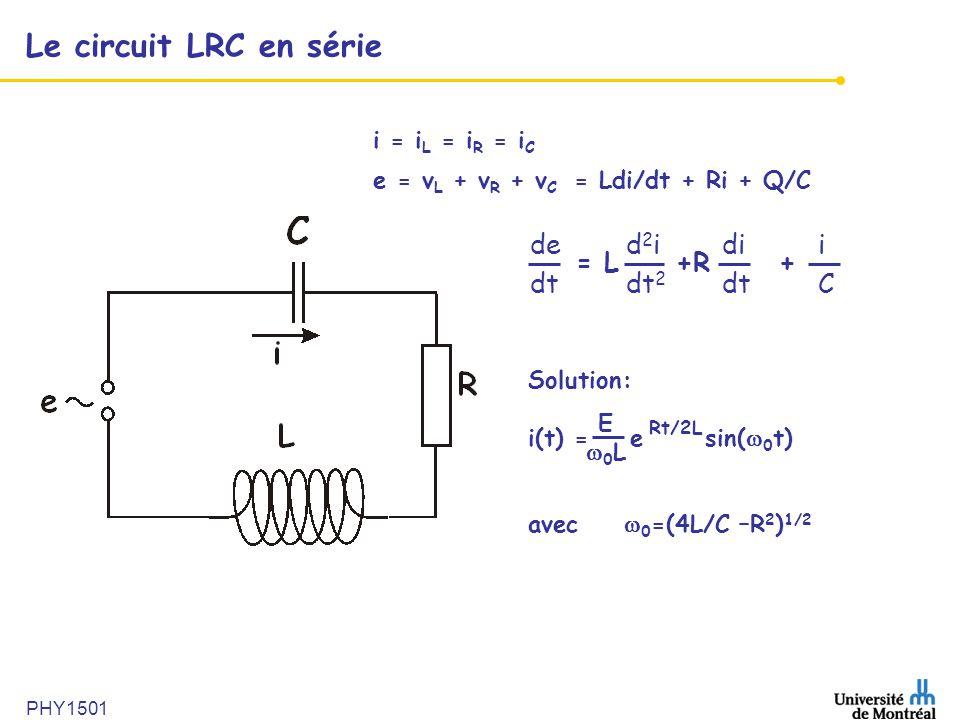 PHY1501 Le circuit LRC en série Solution: i(t) = e sin( 0 t) avec 0 =(4L/C –R 2 ) 1/2 E 0 L Rt/2L ded 2 idii dt dt 2 dtC = L +R + e = v L + v R + v C