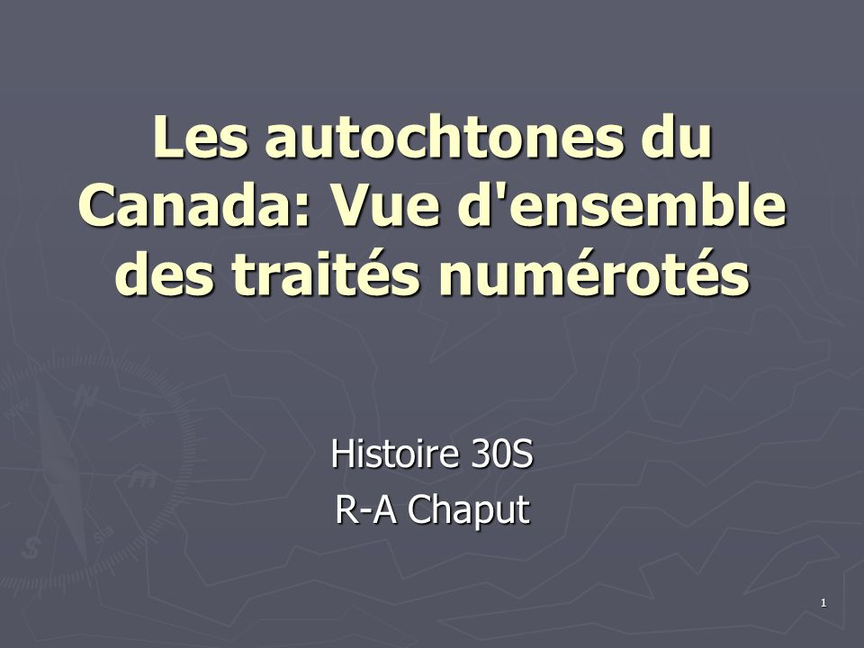 1 Les autochtones du Canada: Vue d ensemble des traités numérotés Histoire 30S R-A Chaput