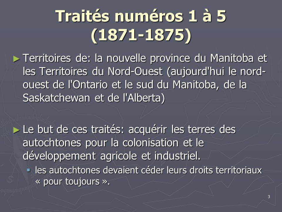 3 Traités numéros 1 à 5 (1871-1875) Territoires de: la nouvelle province du Manitoba et les Territoires du Nord-Ouest (aujourd hui le nord- ouest de l Ontario et le sud du Manitoba, de la Saskatchewan et de l Alberta) Territoires de: la nouvelle province du Manitoba et les Territoires du Nord-Ouest (aujourd hui le nord- ouest de l Ontario et le sud du Manitoba, de la Saskatchewan et de l Alberta) Le but de ces traités: acquérir les terres des autochtones pour la colonisation et le développement agricole et industriel.
