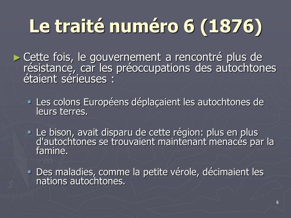 6 Le traité numéro 6 (1876) Cette fois, le gouvernement a rencontré plus de résistance, car les préoccupations des autochtones étaient sérieuses : Cette fois, le gouvernement a rencontré plus de résistance, car les préoccupations des autochtones étaient sérieuses : Les colons Européens déplaçaient les autochtones de leurs terres.