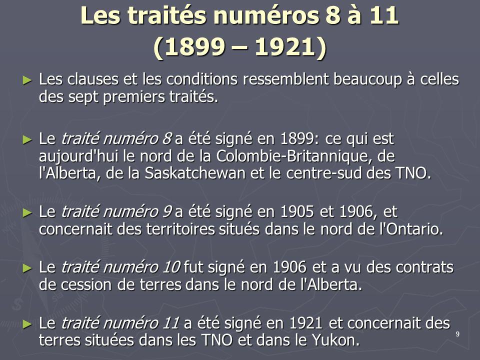 9 Les traités numéros 8 à 11 (1899 – 1921) Les clauses et les conditions ressemblent beaucoup à celles des sept premiers traités.