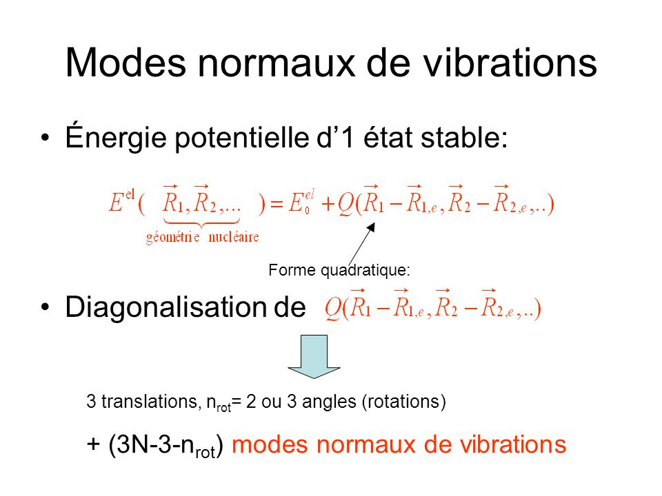 Modes normaux de vibrations Énergie potentielle d1 état stable: Diagonalisation de Forme quadratique: 3 translations, n rot = 2 ou 3 angles (rotations