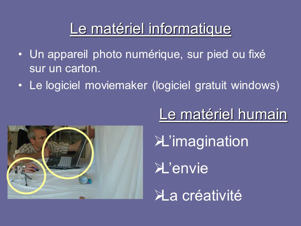 Le matériel informatique Un appareil photo numérique, sur pied ou fixé sur un carton. Le logiciel moviemaker (logiciel gratuit windows) Le matériel hu