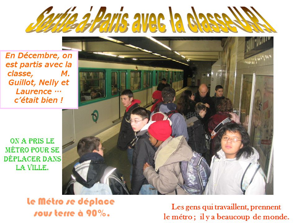 On a pris le métro pour se déplacer dans la ville. Le Métro se déplace sous terre à 90%. Les gens qui travaillent, prennent le métro ; il y a beaucoup