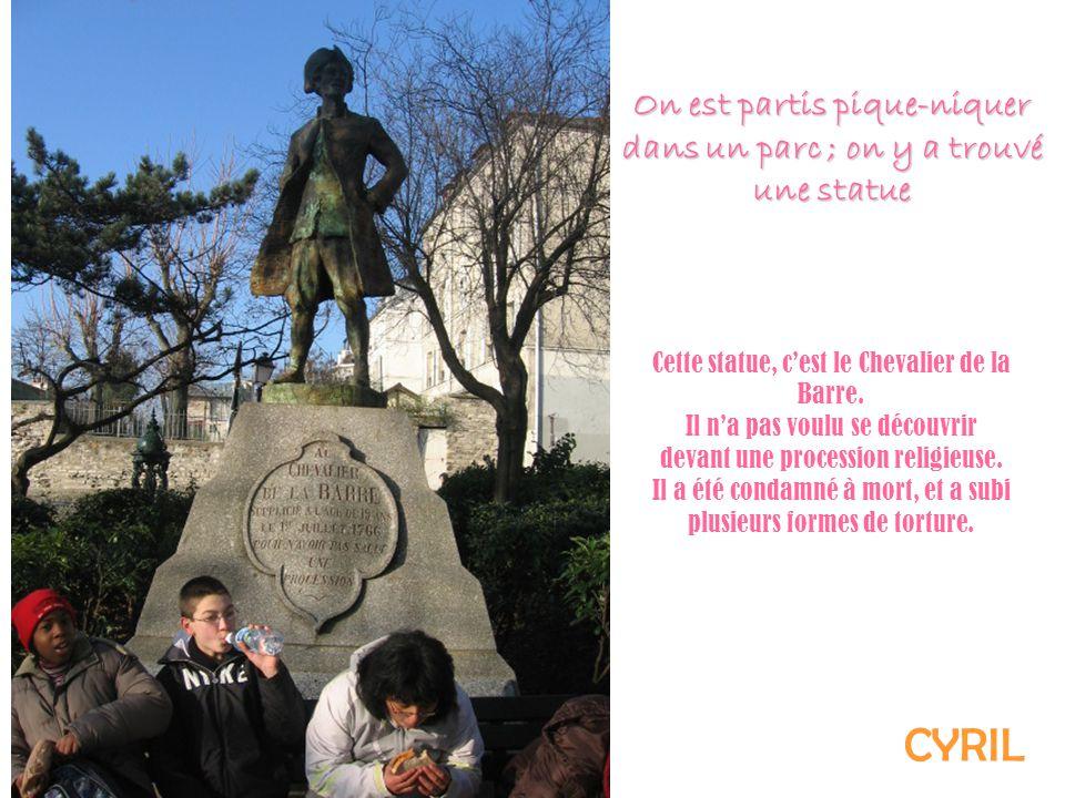 Cette statue, cest le Chevalier de la Barre. Il na pas voulu se découvrir devant une procession religieuse. Il a été condamné à mort, et a subi plusie