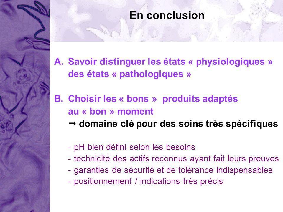 A.Savoir distinguer les états « physiologiques » des états « pathologiques » B.Choisir les « bons » produits adaptés au « bon » moment domaine clé pou