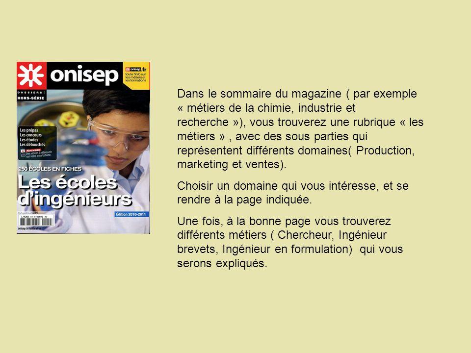 Dans le sommaire du magazine ( par exemple « métiers de la chimie, industrie et recherche »), vous trouverez une rubrique « les métiers », avec des sous parties qui représentent différents domaines( Production, marketing et ventes).
