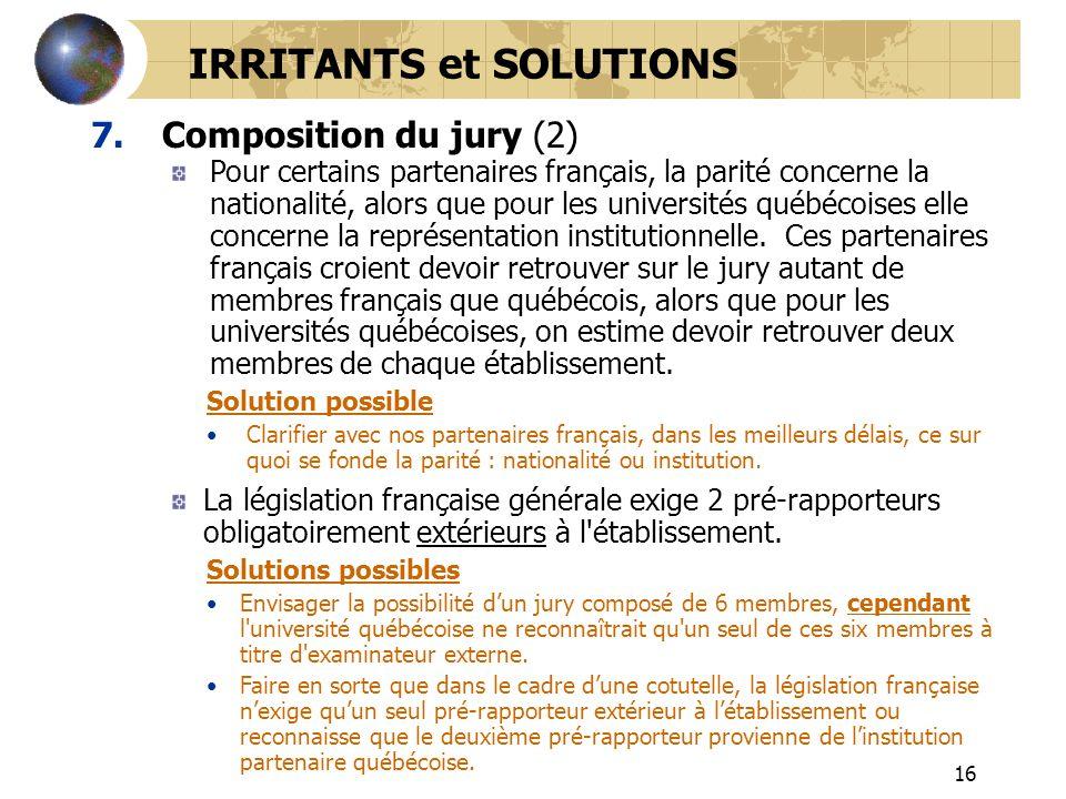 16 7.Composition du jury (2) IRRITANTS et SOLUTIONS Pour certains partenaires français, la parité concerne la nationalité, alors que pour les universi