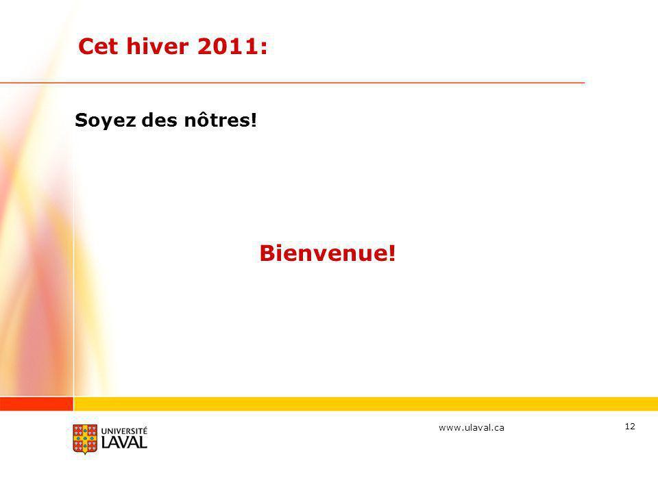 www.ulaval.ca Cet hiver 2011: Soyez des nôtres! 12 Bienvenue!