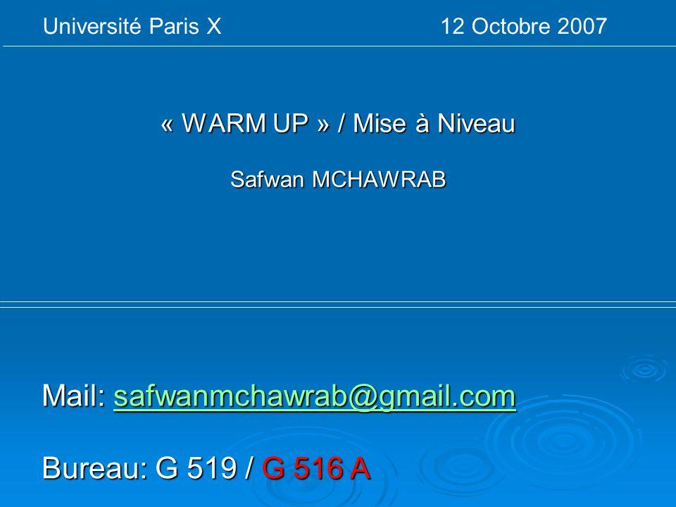 « WARM UP » / Mise à Niveau Safwan MCHAWRAB Université Paris X 12 Octobre 2007 Mail: safwanmchawrab@gmail.com safwanmchawrab@gmail.com Bureau: G 519 /