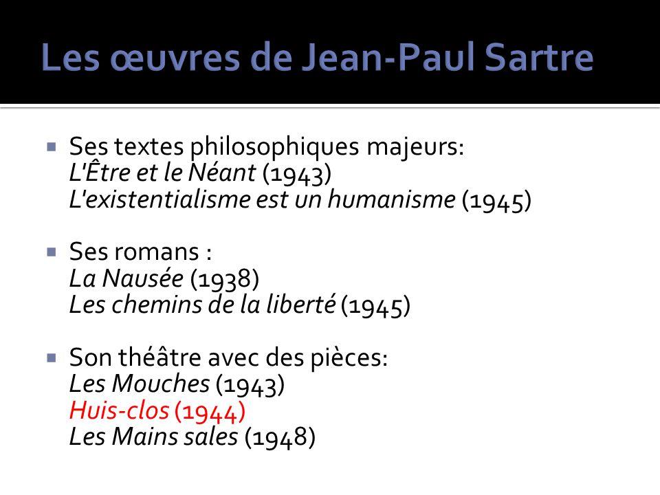 Ses textes philosophiques majeurs: L'Être et le Néant (1943) L'existentialisme est un humanisme (1945) Ses romans : La Nausée (1938) Les chemins de la