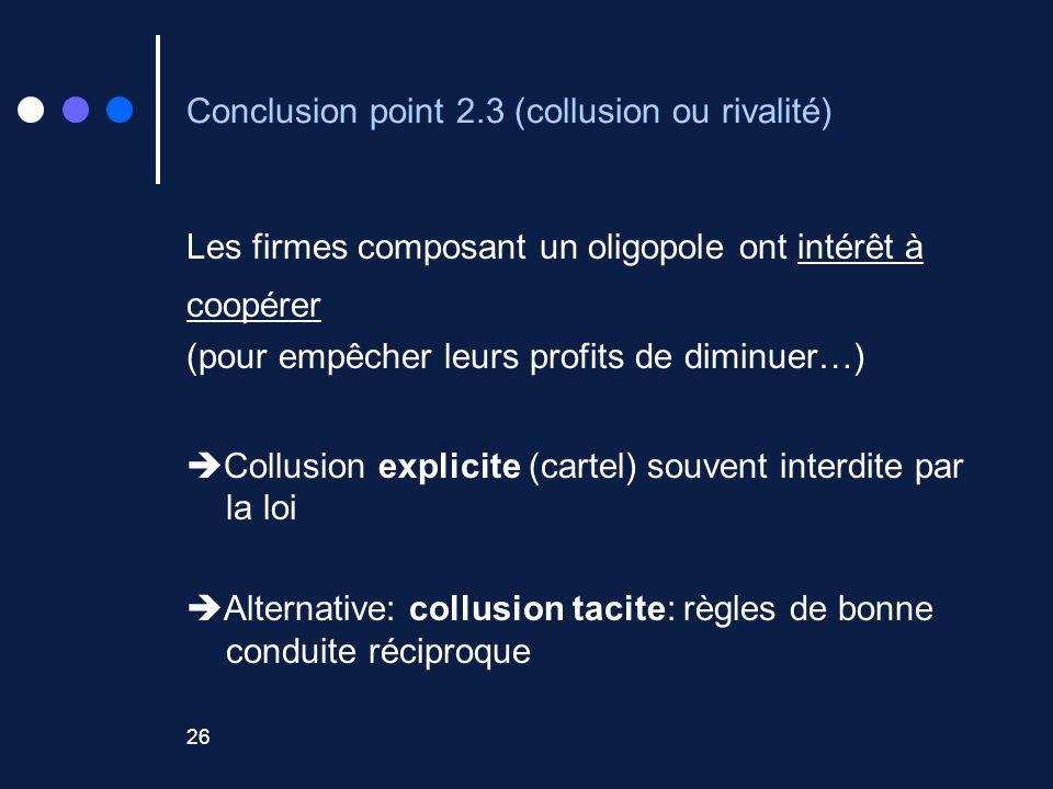 26 Conclusion point 2.3 (collusion ou rivalité) Les firmes composant un oligopole ont intérêt à coopérer (pour empêcher leurs profits de diminuer…) Collusion explicite (cartel) souvent interdite par la loi Alternative: collusion tacite: règles de bonne conduite réciproque
