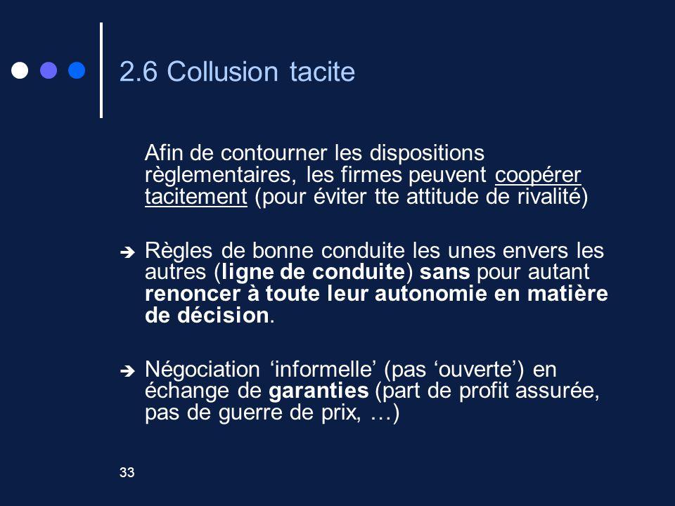 33 2.6 Collusion tacite Afin de contourner les dispositions règlementaires, les firmes peuvent coopérer tacitement (pour éviter tte attitude de rivalité) Règles de bonne conduite les unes envers les autres (ligne de conduite) sans pour autant renoncer à toute leur autonomie en matière de décision.