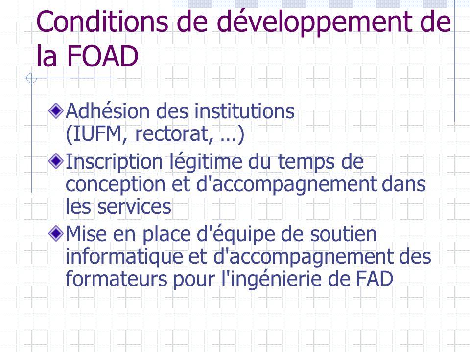 Conditions de développement de la FOAD Adhésion des institutions (IUFM, rectorat, …) Inscription légitime du temps de conception et d accompagnement dans les services Mise en place d équipe de soutien informatique et d accompagnement des formateurs pour l ingénierie de FAD