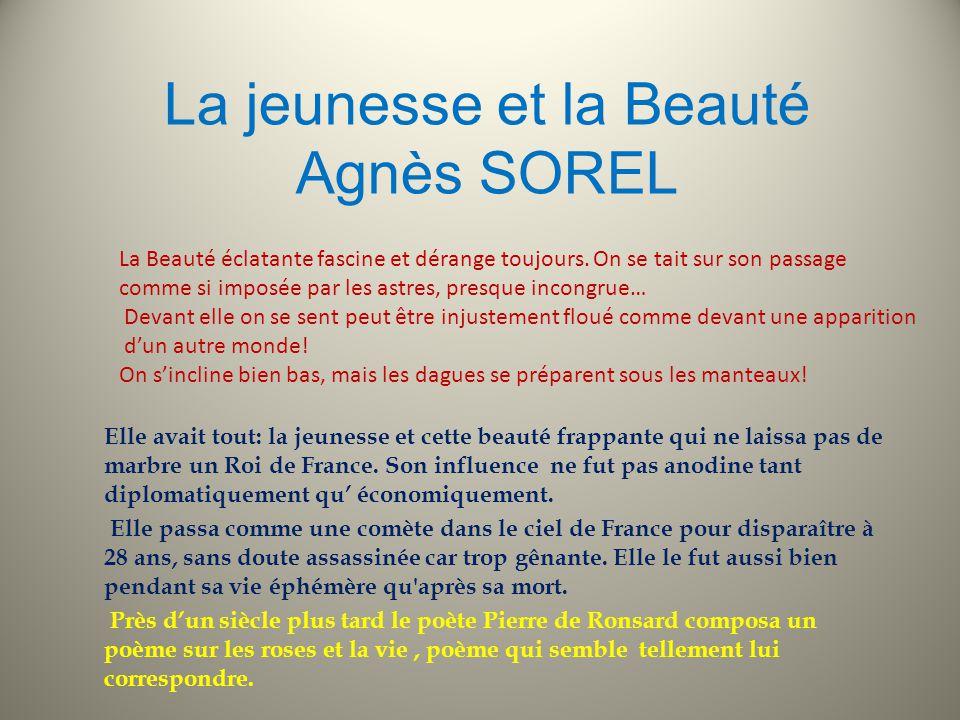 La jeunesse et la Beauté Agnès SOREL Elle avait tout: la jeunesse et cette beauté frappante qui ne laissa pas de marbre un Roi de France.