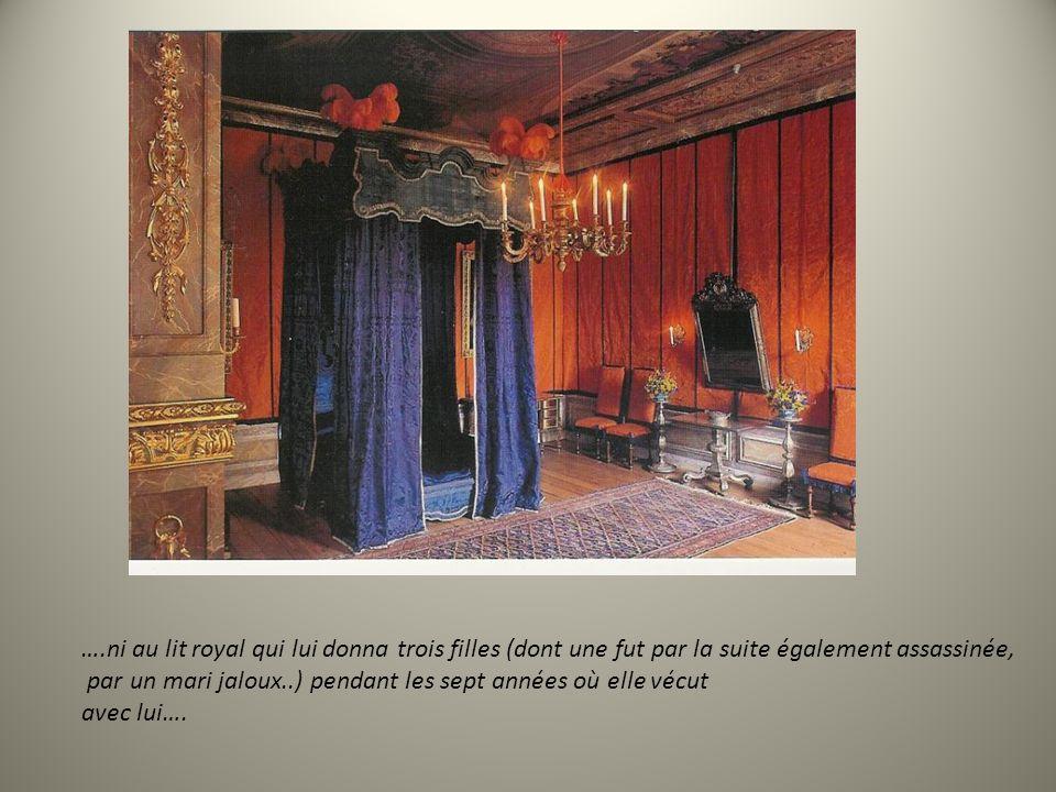 ….ni au lit royal qui lui donna trois filles (dont une fut par la suite également assassinée, par un mari jaloux..) pendant les sept années où elle vécut avec lui….