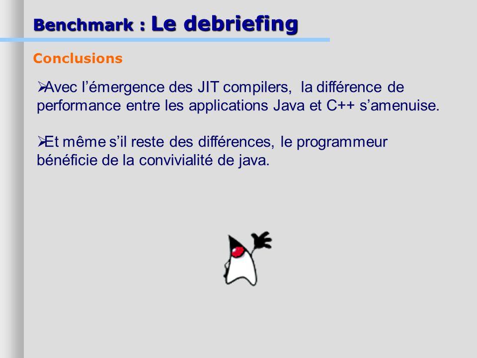 Benchmark : Le debriefing Conclusions Avec lémergence des JIT compilers, la différence de performance entre les applications Java et C++ samenuise. Et