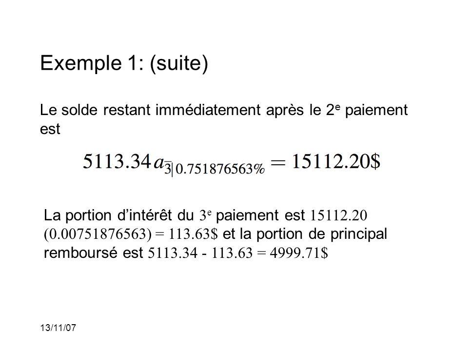 13/11/07 Exemple 1: (suite) Le solde restant immédiatement après le 2 e paiement est La portion dintérêt du 3 e paiement est 15112.20 (0.00751876563) = 113.63$ et la portion de principal remboursé est 5113.34 - 113.63 = 4999.71$