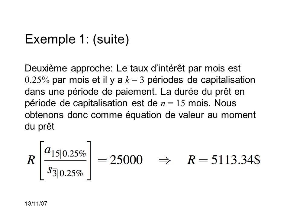13/11/07 Exemple 1: (suite) Deuxième approche: Le taux dintérêt par mois est 0.25% par mois et il y a k = 3 périodes de capitalisation dans une période de paiement.