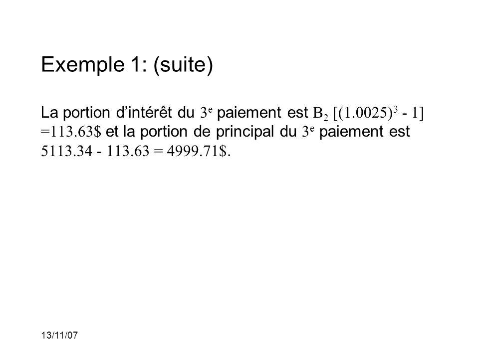 13/11/07 Exemple 1: (suite) La portion dintérêt du 3 e paiement est B 2 [(1.0025) 3 - 1] =113.63$ et la portion de principal du 3 e paiement est 5113.34 - 113.63 = 4999.71$.