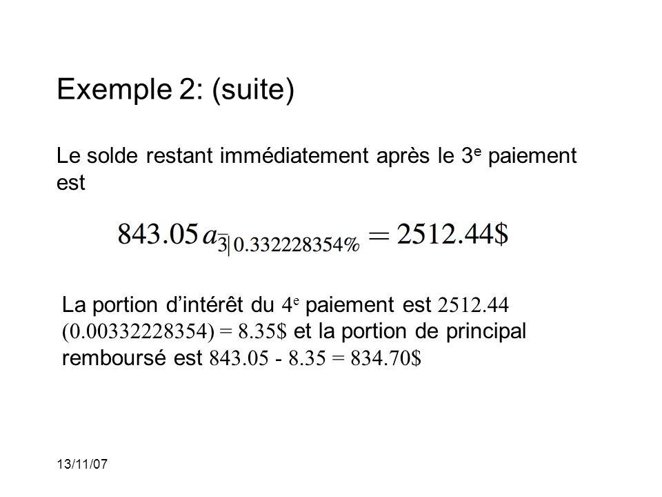13/11/07 Exemple 2: (suite) Le solde restant immédiatement après le 3 e paiement est La portion dintérêt du 4 e paiement est 2512.44 (0.00332228354) = 8.35$ et la portion de principal remboursé est 843.05 - 8.35 = 834.70$
