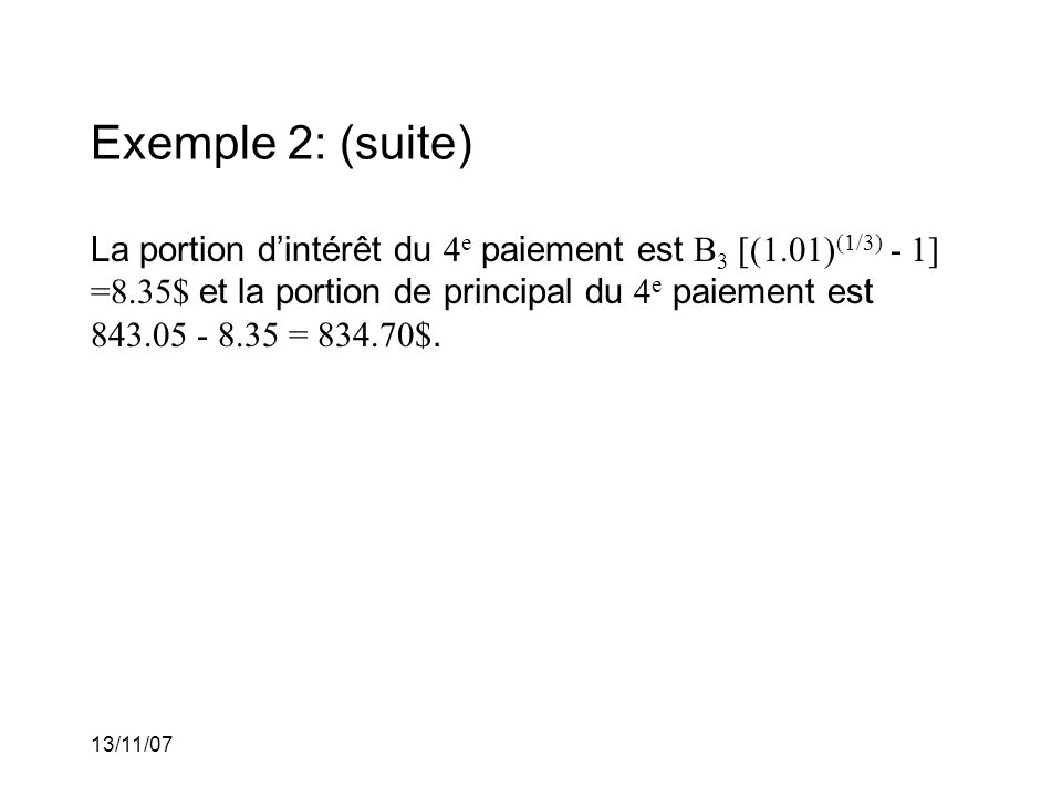 13/11/07 Exemple 2: (suite) La portion dintérêt du 4 e paiement est B 3 [(1.01) (1/3) - 1] =8.35$ et la portion de principal du 4 e paiement est 843.05 - 8.35 = 834.70$.