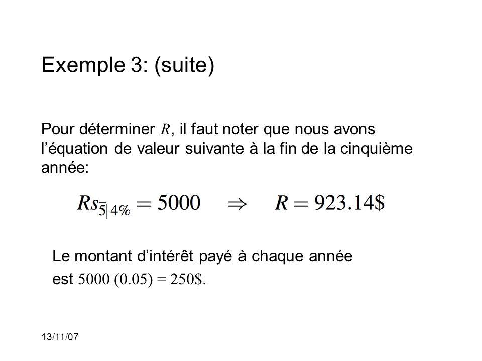 13/11/07 Exemple 3: (suite) Pour déterminer R, il faut noter que nous avons léquation de valeur suivante à la fin de la cinquième année: Le montant dintérêt payé à chaque année est 5000 (0.05) = 250$.