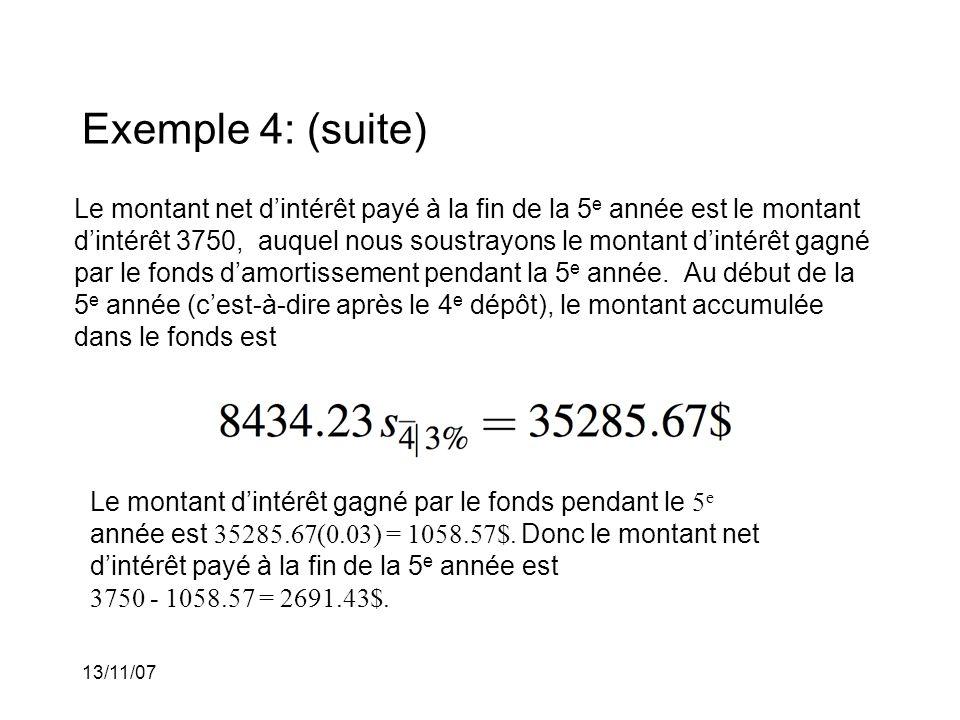 13/11/07 Exemple 4: (suite) Le montant net dintérêt payé à la fin de la 5 e année est le montant dintérêt 3750, auquel nous soustrayons le montant dintérêt gagné par le fonds damortissement pendant la 5 e année.