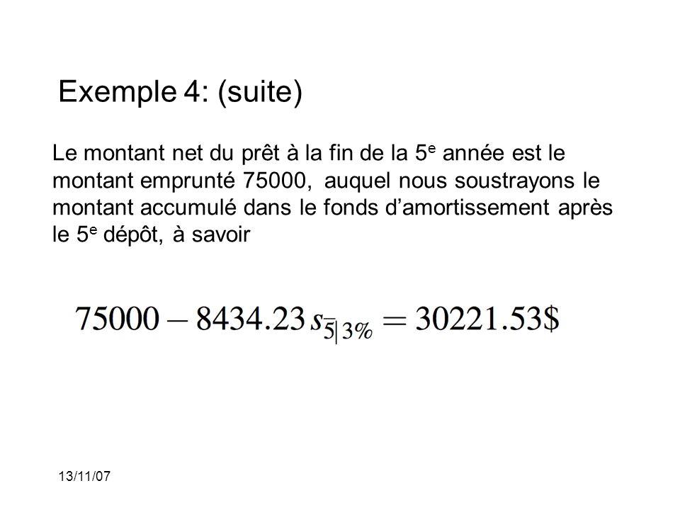 13/11/07 Exemple 4: (suite) Le montant net du prêt à la fin de la 5 e année est le montant emprunté 75000, auquel nous soustrayons le montant accumulé dans le fonds damortissement après le 5 e dépôt, à savoir
