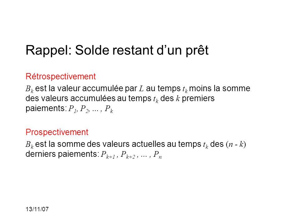 13/11/07 Rappel: Solde restant dun prêt Rétrospectivement B k est la valeur accumulée par L au temps t k moins la somme des valeurs accumulées au temps t k des k premiers paiements: P 1, P 2,..., P k Prospectivement B k est la somme des valeurs actuelles au temps t k des (n - k) derniers paiements: P k+1, P k+2,..., P n