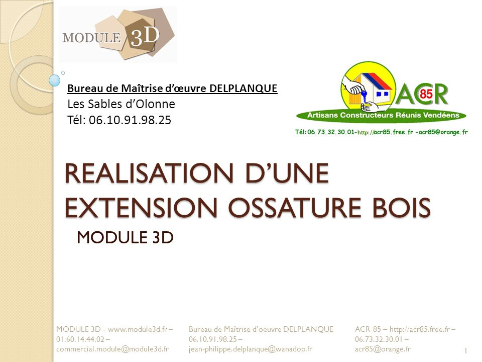 REALISATION DUNE EXTENSION OSSATURE BOIS MODULE 3D 1 MODULE 3D - www.module3d.fr – 01.60.14.44.02 – commercial.module@module3d.fr ACR 85 – http://acr85.free.fr – 06.73.32.30.01 – acr85@orange.fr Bureau de Maîtrise dœuvre DELPLANQUE Les Sables dOlonne Tél: 06.10.91.98.25 Bureau de Maîtrise doeuvre DELPLANQUE 06.10.91.98.25 – jean-philippe.delplanque@wanadoo.fr