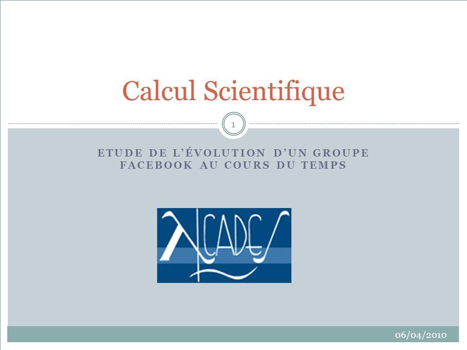ETUDE DE LÉVOLUTION DUN GROUPE FACEBOOK AU COURS DU TEMPS Calcul Scientifique 06/04/2010 1