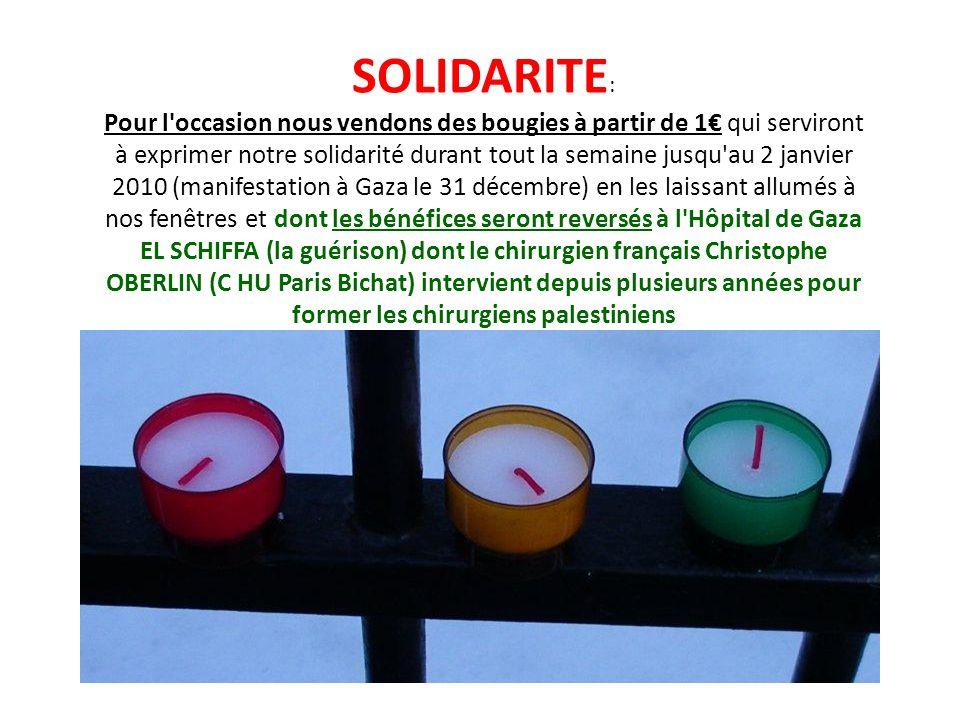 SOLIDARITE : Pour l occasion nous vendons des bougies à partir de 1 qui serviront à exprimer notre solidarité durant tout la semaine jusqu au 2 janvier 2010 (manifestation à Gaza le 31 décembre) en les laissant allumés à nos fenêtres et dont les bénéfices seront reversés à l Hôpital de Gaza EL SCHIFFA (la guérison) dont le chirurgien français Christophe OBERLIN (C HU Paris Bichat) intervient depuis plusieurs années pour former les chirurgiens palestiniens