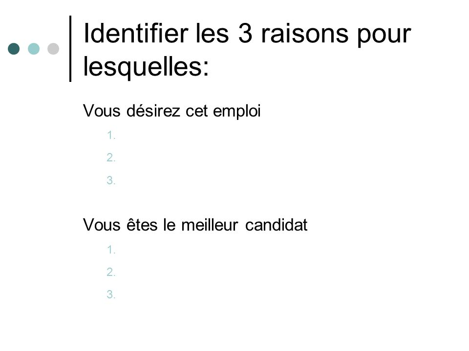 Identifier les 3 raisons pour lesquelles: Vous désirez cet emploi 1. 2. 3. Vous êtes le meilleur candidat 1. 2. 3.