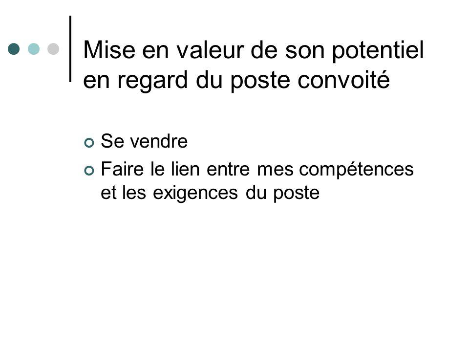 Mise en valeur de son potentiel en regard du poste convoité Se vendre Faire le lien entre mes compétences et les exigences du poste