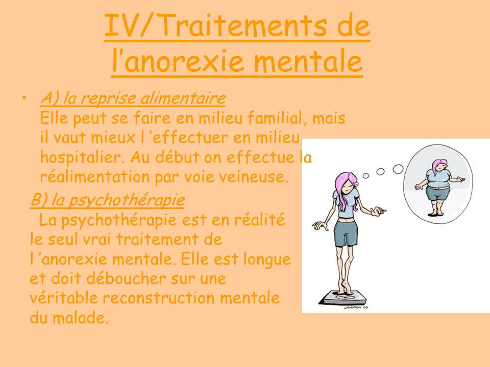 IV/Traitements de lanorexie mentale A) la reprise alimentaire Elle peut se faire en milieu familial, mais il vaut mieux l effectuer en milieu hospital