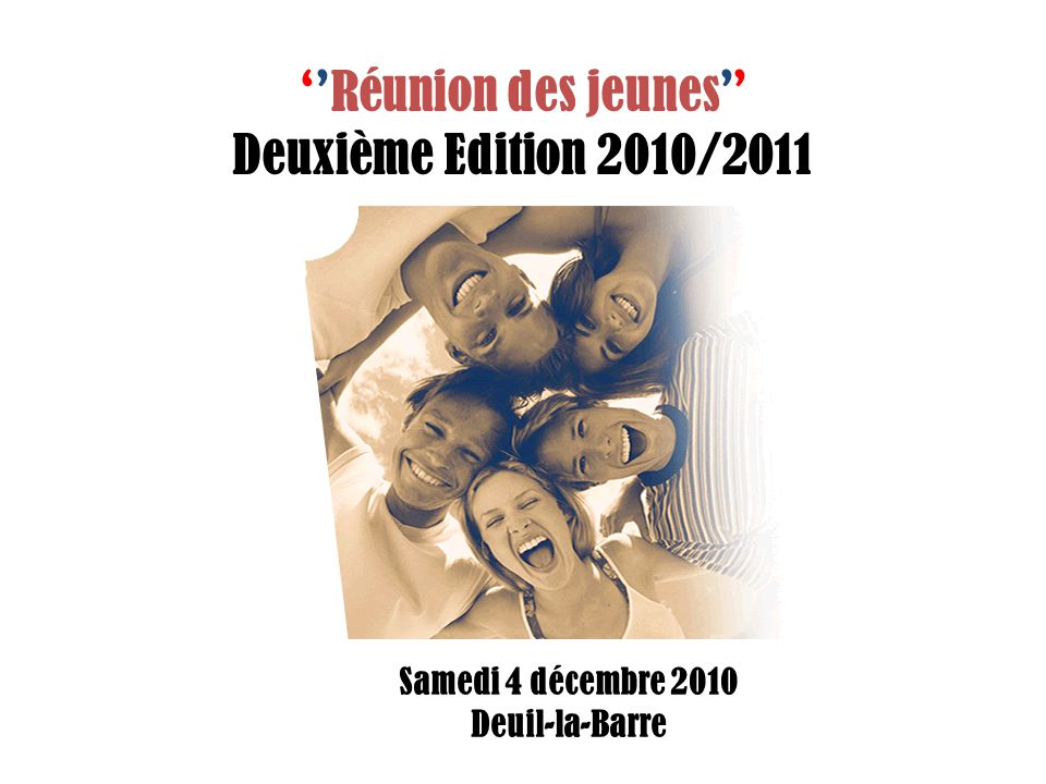 Réunion des jeunes Deuxième Edition 2010/2011 Samedi 4 décembre 2010 Deuil-la-Barre