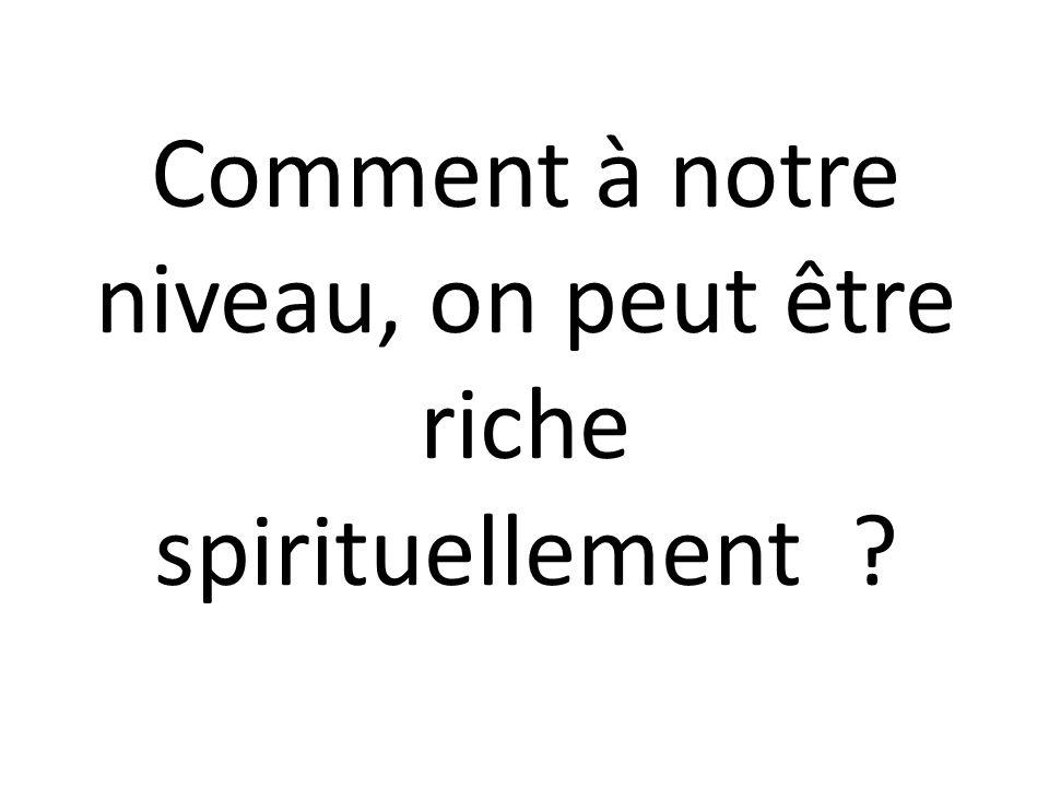Comment à notre niveau, on peut être riche spirituellement ?