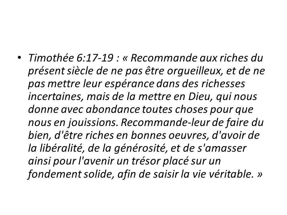 Timothée 6:17-19 : «Recommande aux riches du présent siècle de ne pas être orgueilleux, et de ne pas mettre leur espérance dans des richesses incertaines, mais de la mettre en Dieu, qui nous donne avec abondance toutes choses pour que nous en jouissions.