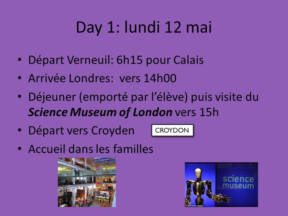 Day 1: lundi 12 mai Départ Verneuil: 6h15 pour Calais Arrivée Londres: vers 14h00 Déjeuner (emporté par lélève) puis visite du Science Museum of London vers 15h Départ vers Croyden Accueil dans les familles