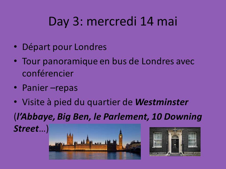 Day 3: mercredi 14 mai Départ pour Londres Tour panoramique en bus de Londres avec conférencier Panier –repas Visite à pied du quartier de Westminster (lAbbaye, Big Ben, le Parlement, 10 Downing Street…)