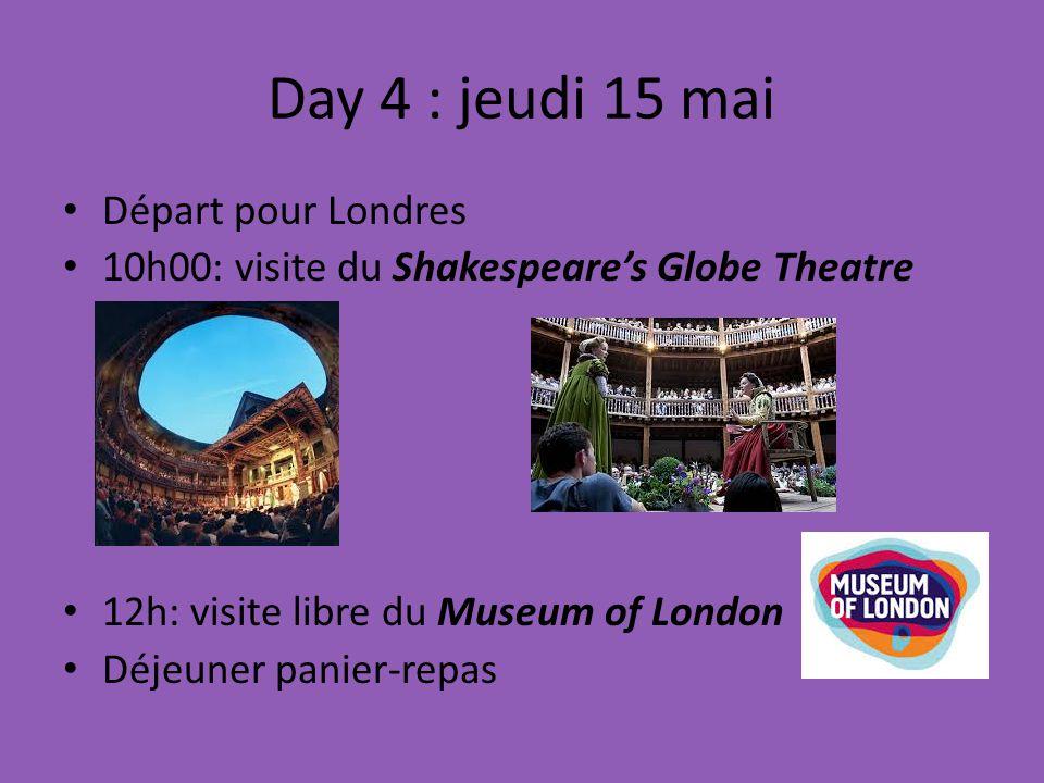 Day 4 : jeudi 15 mai Départ pour Londres 10h00: visite du Shakespeares Globe Theatre 12h: visite libre du Museum of London Déjeuner panier-repas