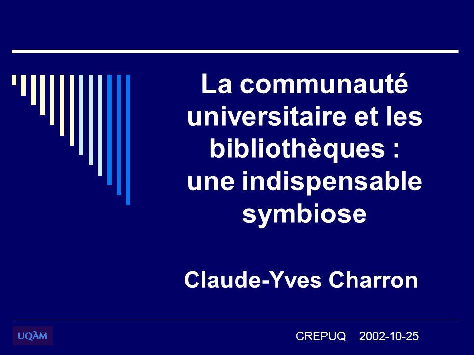 La communauté universitaire et les bibliothèques : une indispensable symbiose Claude-Yves Charron CREPUQ 2002-10-25